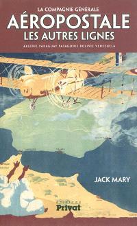 La Compagnie générale aéropostale : les autres lignes : Algérie, Paraguay, Patagonie, Bolivie, Venezuela