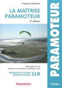 La maîtrise paramoteur : mécanique du vol, pratique du paramoteur décollage à pied : préparation à l'examen théorique commun ULM