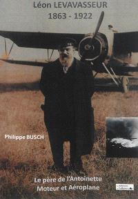 Léon Levasseur, 1863-1922 : le père de l'Antoinette : moteur et Aéroplane