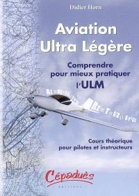 Aviation ultra légère : comprendre pour mieux pratiquer l'ULM : cours théorique pour pilotes et instructeurs