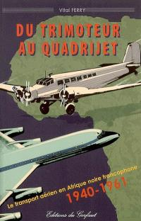 Du trimoteur au quadrijet : le transport aérien en Afrique noire francophone, 1940-1961