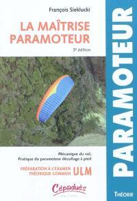 La maîtrise paramoteur : mécanique de vol et pratique du paramoteur décollage à pied : préparation à l'examen technique commun ULM