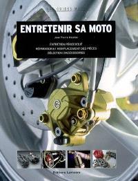Entretenir sa moto : entretien périodique, réparation et remplacement des pièces, sélection d'accessoires