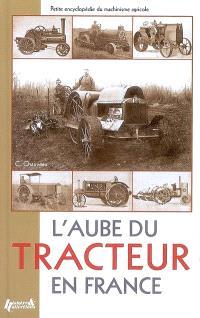 L'aube du tracteur en France : petite encyclopédie du machinisme agricole