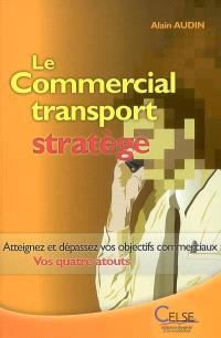 Le commercial transport stratège : atteignez et dépassez vos objectifs commerciaux : vos quatre atouts