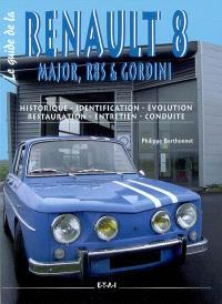 Le guide de la Renault 8 : Major, R8S & Gordini : historique, identification, évolution, restauration, entretien, conduite