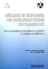 Réaliser et exploiter les infrastructures de transport : les concessions ont-elles un avenir ? à quelles conditions ? : actes du colloque, 9 novembre 2000