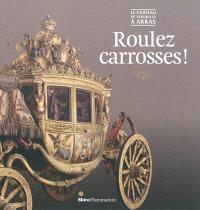 Roulez carrosses ! : le château de Versailles à Arras : exposition, Arras, Musée des beaux-arts, du 17 mars 2012 au 10 novembre 2013