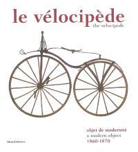 Le vélocipède : objet de modernité, 1860-1870 : exposition, Saint-Etienne, Musée d'art et d'industrie, 12 juin au 13 octobre 2008 = The vélocipède : a modern object, 1860-1870