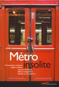 Métro insolite : promenades curieuses, lignes oubliées, stations fantômes, métros imaginaires, rames en tous genres...