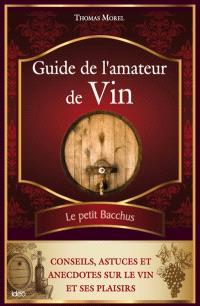 Guide de l'amateur de vin : le petit Bacchus : conseils, astuces et anecdotes sur le vin et ses plaisirs