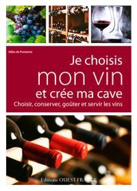 Je choisis mon vin et crée ma cave : choisir, conserver, goûter et servir les vins
