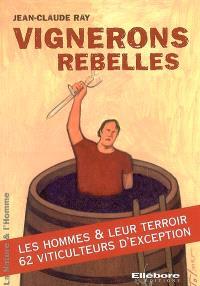 Vignerons rebelles : les hommes & leur terroir, 62 viticulteurs d'exception