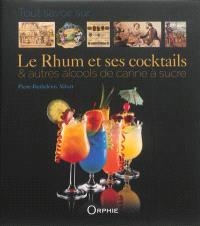 Tout savoir sur le rhum et ses cocktails : & autres alcools de canne à sucre