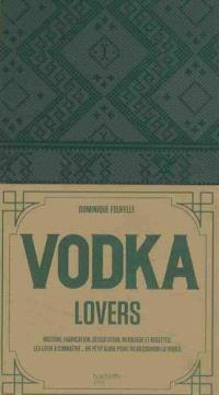 Vodka lovers : histoire, fabrication, dégustation, mixologie et recettes, les lieux à connaître... : un petit guide pour (re)découvrir la vodka