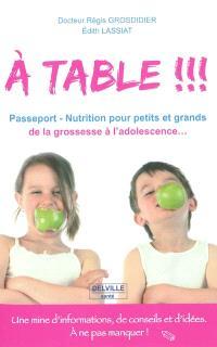 A table !!! : passeport-nutrition pour petits et grands, de la grossesse à l'adolescence...