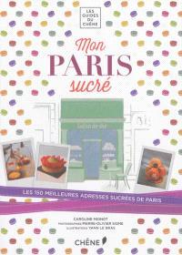Mon Paris sucré : les 150 meilleures adresses sucrées de Paris : pâtisseries, chocolateries, glaciers, salons de thé