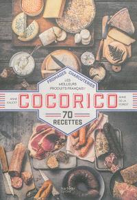 Cocorico : fromages, charcuteries, les meilleurs produits français ! : 70 recettes