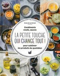 La petite touche qui change tout ! : condiments, coulis, sauces : pour sublimer les produits du quotidien