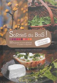 Sorties du bois : 50 plantes de nos régions à cueillir et déguster ! : 150 recettes sauvages