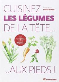 Cuisinez les légumes de la tête... aux pieds ! : rien ne se jette, tout se déguste !