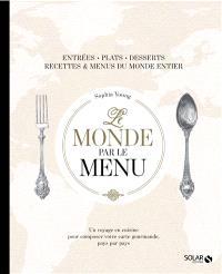 Le monde par le menu : entrées, plats, desserts, recettes & menus du monde entier : un voyage en cuisine pour composer votre carte gourmande, pays par pays
