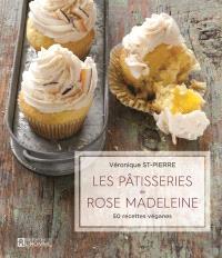 Les pâtisseries de Rose Madeleine  : 50 recettes véganes