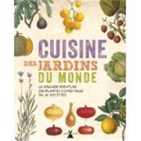 Cuisine des jardins du monde : la grande aventure des plantes comestibles en 101 recettes