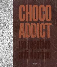Choco addict : 150 recettes anti-déprime