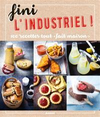 Fini l'industriel ! : 100 recettes tout fait maison