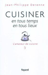 L'amateur de cuisine. Volume 3, Cuisiner en tous temps, en tous lieux