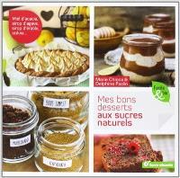 Mes bons desserts aux sucres naturels : miel d'acacia, sirop d'agave, sirop d'érable, stévia...