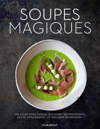 Soupes magiques : une soupe pour chaque occasion : réconfortante, détox, dynamisante... et toujours gourmande !