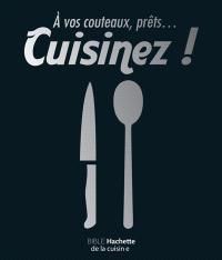 A vos couteaux, prêts... cuisinez ! : bible Hachette de la cuisine