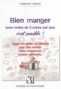 Bien manger pour moins de 3 euros par jour, c'est possible ! : toutes les pistes de réflexion pour bien acheter, mieux consommer, cuisiner autrement...