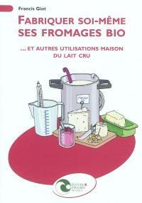 Fabriquer soi-même ses fromages bio : et autres utilisations maison du lait cru