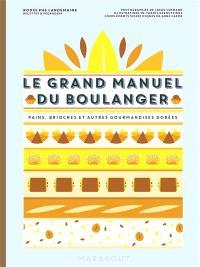 Le grand manuel du boulanger : et vos rêves gourmands deviennent réalité : pains, brioches et autres gourmandises dorées