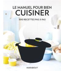 Le manuel pour bien cuisiner : 300 recettes pas à pas