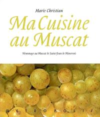 Ma cuisine au muscat : hommage au muscat de Saint-Jean de Minervois : 166 recettes