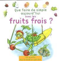 Que faire de simple aujourd'hui avec les fruits frais ? : la santé au quotidien avec 100 recettes faciles à réaliser, pour le plaisir de manger des fruits frais à toutes les sauces