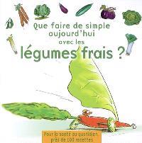 Que faire de simple aujourd'hui avec les légumes frais ? : près de 100 recettes pour 4 personnes, faciles à réaliser, pour retrouver le plaisir des légumes frais et la santé au quotidien