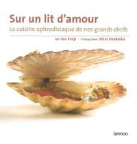 Sur un lit d'amour : la cuisine aphrodisiaque de nos grands chefs