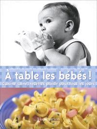 A table les bébés ! : cuisine saine, recettes plaisir pour tous les jours