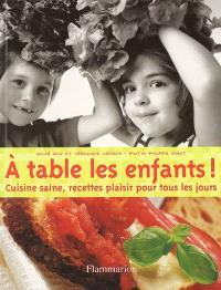 A table les enfants ! : cuisine saine, recettes plaisir pour tous les jours !