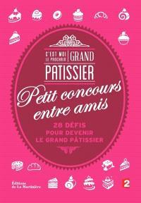 C'est moi le prochain grand pâtissier : petit concours entre amis : 28 défis pour devenir le grand pâtissier