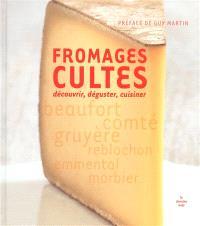 Fromages cultes : découvrir, déguster, cuisiner