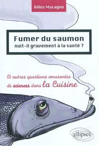 Fumer du saumon nuit-il gravement à la santé ? : et autres questions amusantes de sciences dans la cuisine