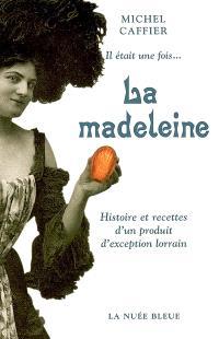 Il était une fois.... la madeleine : histoire et recettes d'un produit d'exception lorrain