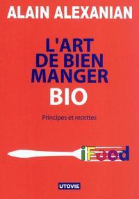 L'art de bien manger bio : principes et recettes : iFood, manger intelligemment