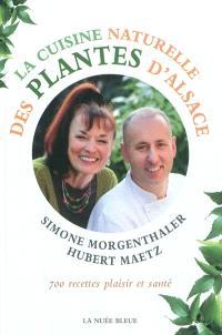 La cuisine naturelle des plantes d'Alsace : 700 recettes plaisir et santé